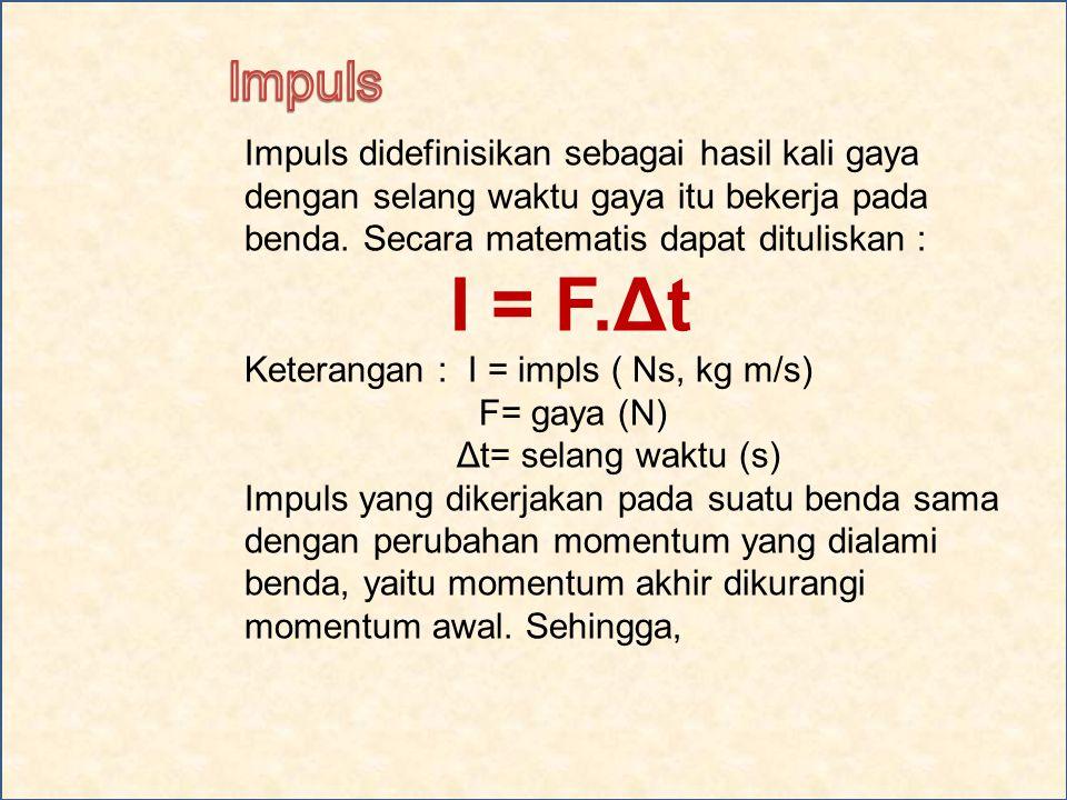Impuls Impuls didefinisikan sebagai hasil kali gaya dengan selang waktu gaya itu bekerja pada benda. Secara matematis dapat dituliskan :