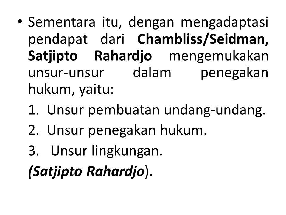 Sementara itu, dengan mengadaptasi pendapat dari Chambliss/Seidman, Satjipto Rahardjo mengemukakan unsur-unsur dalam penegakan hukum, yaitu: