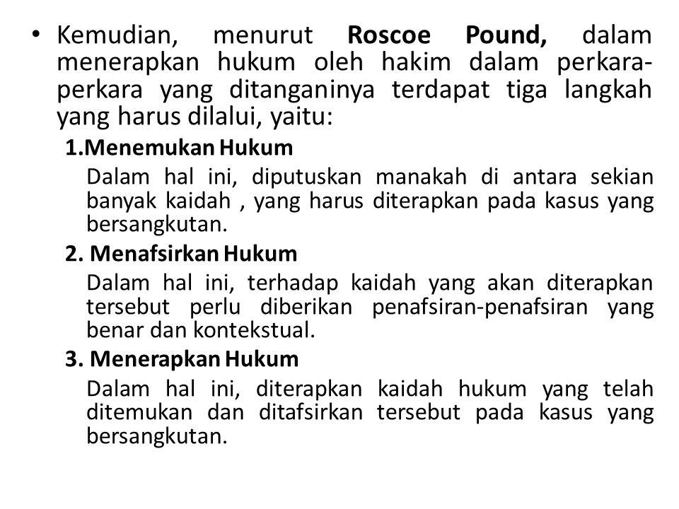 Kemudian, menurut Roscoe Pound, dalam menerapkan hukum oleh hakim dalam perkara-perkara yang ditanganinya terdapat tiga langkah yang harus dilalui, yaitu: