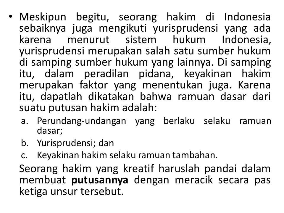 Meskipun begitu, seorang hakim di Indonesia sebaiknya juga mengikuti yurisprudensi yang ada karena menurut sistem hukum Indonesia, yurisprudensi merupakan salah satu sumber hukum di samping sumber hukum yang lainnya. Di samping itu, dalam peradilan pidana, keyakinan hakim merupakan faktor yang menentukan juga. Karena itu, dapatlah dikatakan bahwa ramuan dasar dari suatu putusan hakim adalah:
