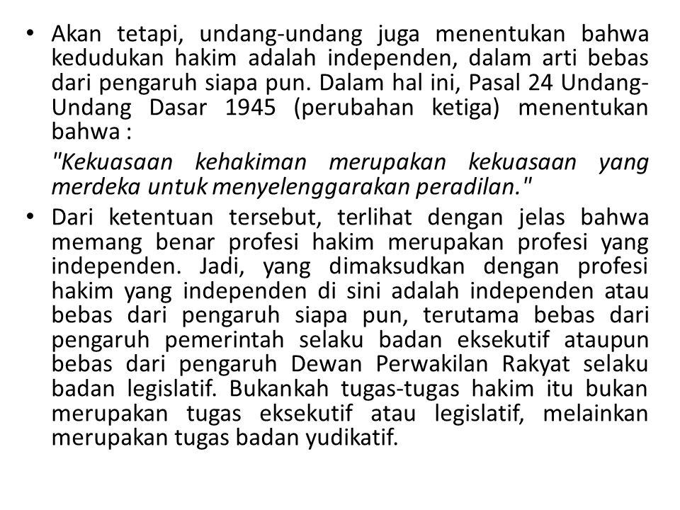 Akan tetapi, undang-undang juga menentukan bahwa kedudukan hakim adalah independen, dalam arti bebas dari pengaruh siapa pun. Dalam hal ini, Pasal 24 Undang-Undang Dasar 1945 (perubahan ketiga) menentukan bahwa :
