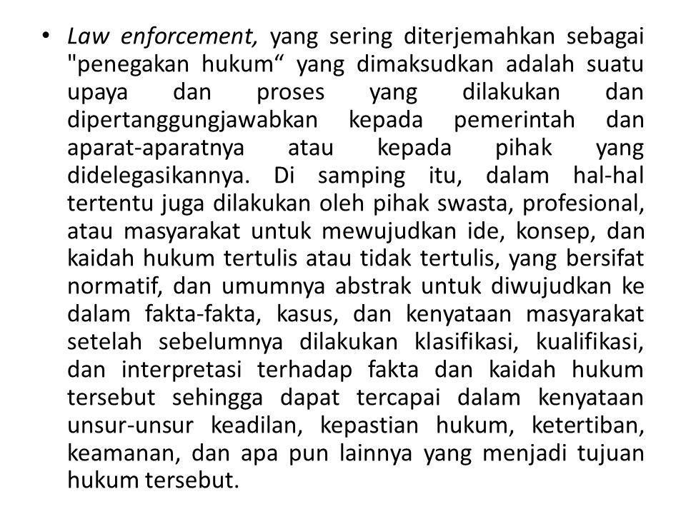 Law enforcement, yang sering diterjemahkan sebagai penegakan hukum yang dimaksudkan adalah suatu upaya dan proses yang dilakukan dan dipertanggungjawabkan kepada pemerintah dan aparat-aparatnya atau kepada pihak yang didelegasikannya.