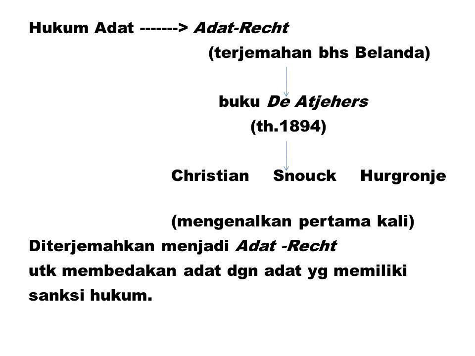 Hukum Adat -------> Adat-Recht (terjemahan bhs Belanda) buku De Atjehers (th.1894) Christian Snouck Hurgronje (mengenalkan pertama kali) Diterjemahkan menjadi Adat -Recht utk membedakan adat dgn adat yg memiliki sanksi hukum.