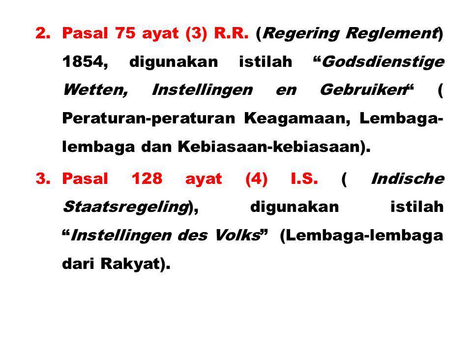 Pasal 75 ayat (3) R.R. (Regering Reglement) 1854, digunakan istilah Godsdienstige Wetten, Instellingen en Gebruiken ( Peraturan-peraturan Keagamaan, Lembaga-lembaga dan Kebiasaan-kebiasaan).