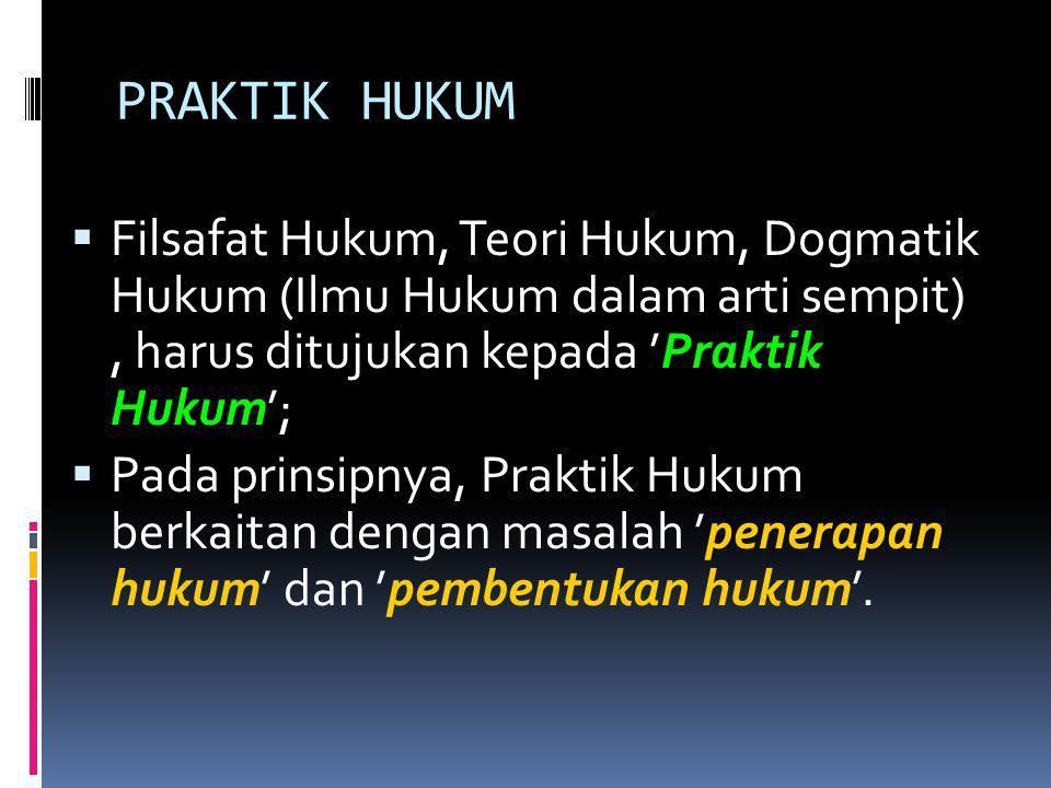 PRAKTIK HUKUM Filsafat Hukum, Teori Hukum, Dogmatik Hukum (Ilmu Hukum dalam arti sempit) , harus ditujukan kepada 'Praktik Hukum';