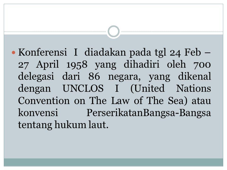 Konferensi I diadakan pada tgl 24 Feb – 27 April 1958 yang dihadiri oleh 700 delegasi dari 86 negara, yang dikenal dengan UNCLOS I (United Nations Convention on The Law of The Sea) atau konvensi PerserikatanBangsa-Bangsa tentang hukum laut.