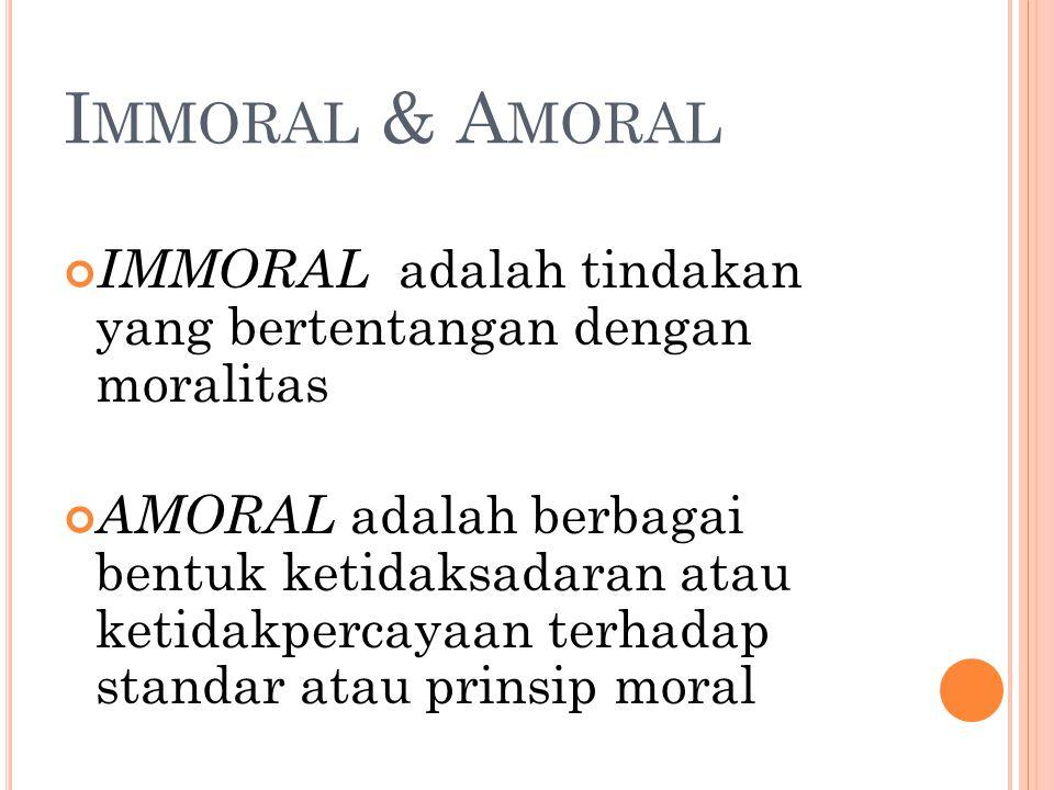 Immoral & Amoral IMMORAL adalah tindakan yang bertentangan dengan moralitas.