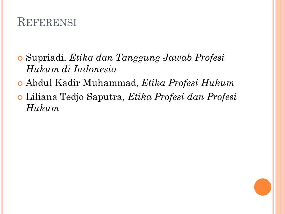 Referensi Supriadi, Etika dan Tanggung Jawab Profesi Hukum di Indonesia. Abdul Kadir Muhammad, Etika Profesi Hukum.