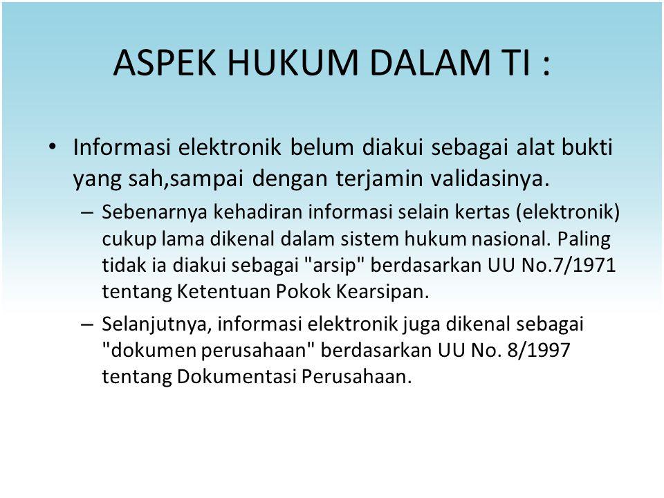 ASPEK HUKUM DALAM TI : Informasi elektronik belum diakui sebagai alat bukti yang sah,sampai dengan terjamin validasinya.