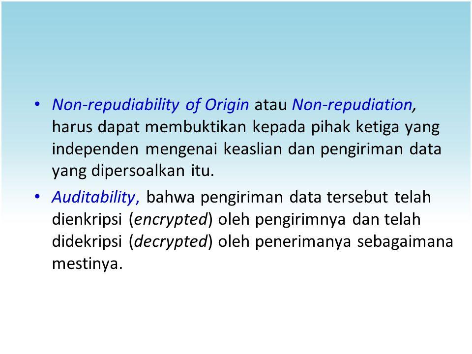 Non-repudiability of Origin atau Non-repudiation, harus dapat membuktikan kepada pihak ketiga yang independen mengenai keaslian dan pengiriman data yang dipersoalkan itu.