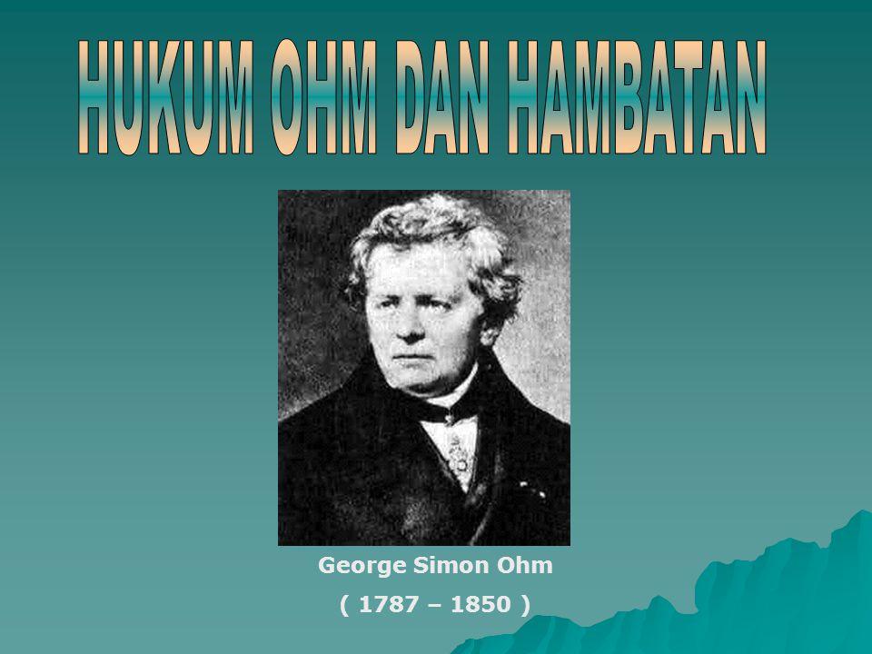 HUKUM OHM DAN HAMBATAN George Simon Ohm ( 1787 – 1850 )