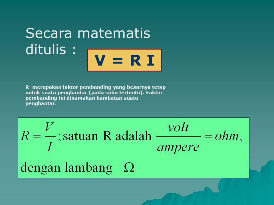 V = R I Secara matematis ditulis :