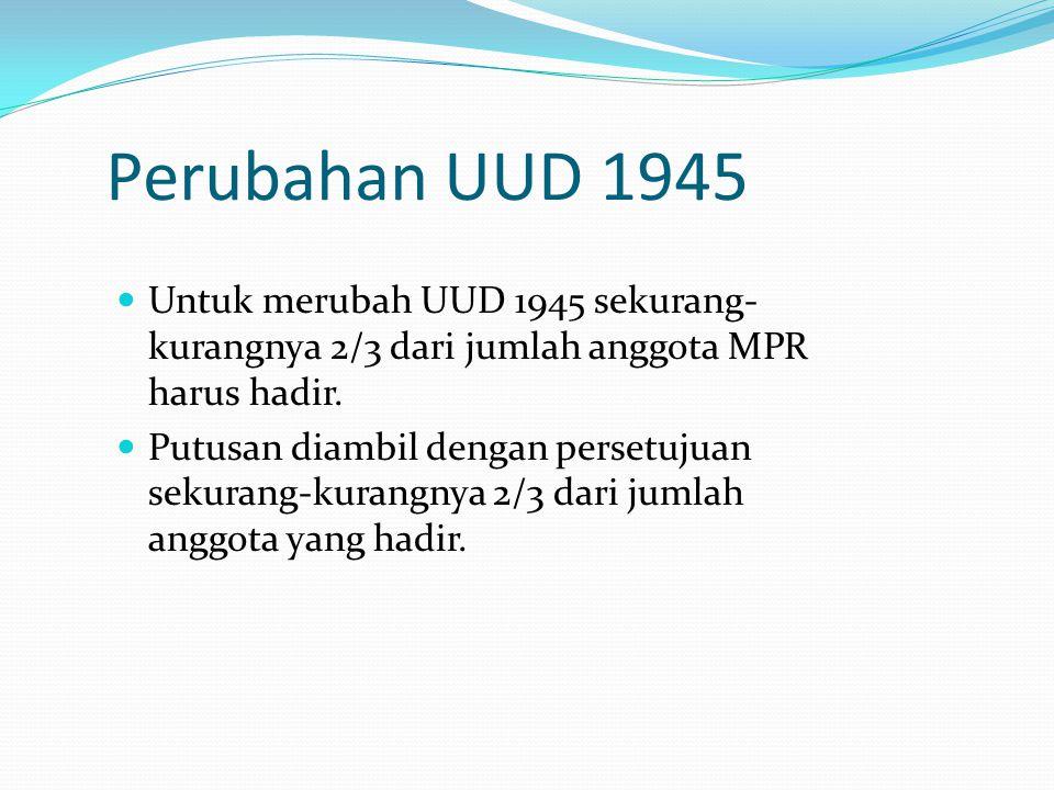 Perubahan UUD 1945 Untuk merubah UUD 1945 sekurang-kurangnya 2/3 dari jumlah anggota MPR harus hadir.