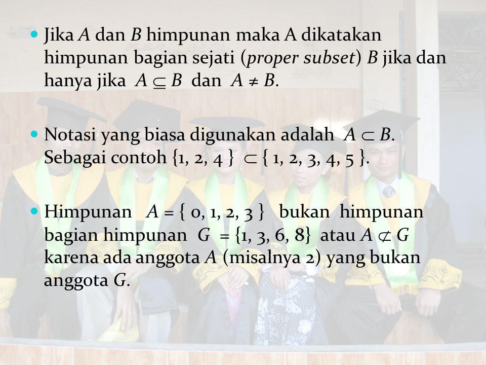 Jika A dan B himpunan maka A dikatakan himpunan bagian sejati (proper subset) B jika dan hanya jika A  B dan A ≠ B.