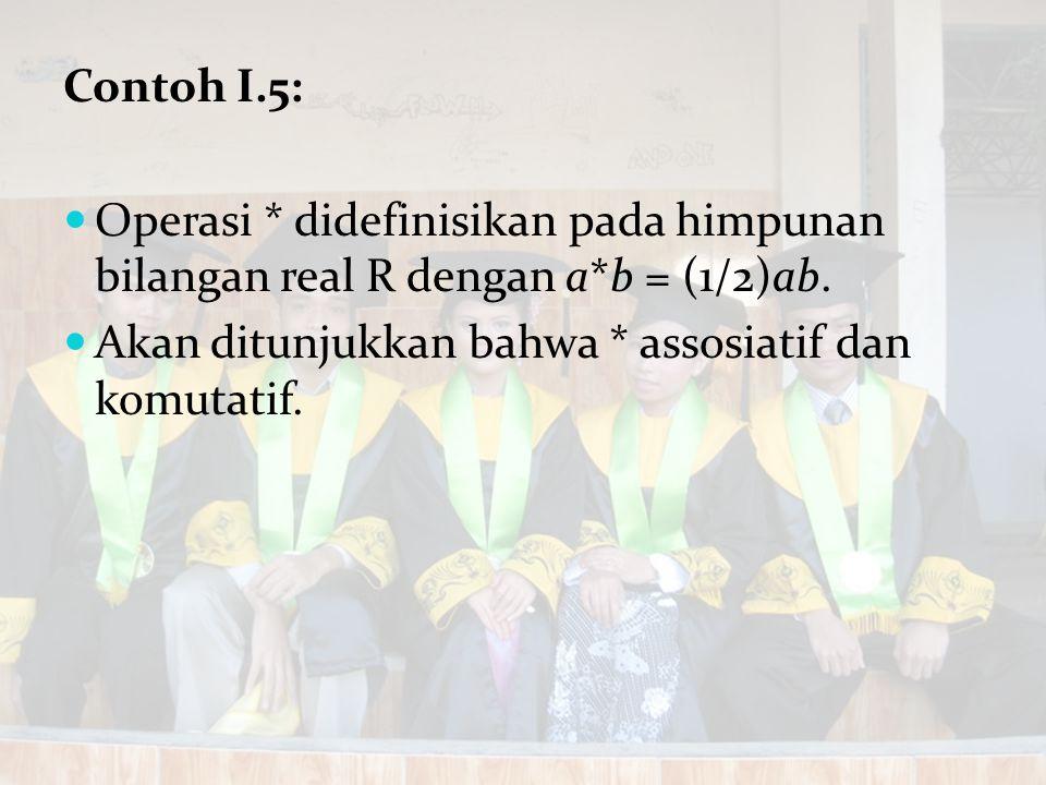 Contoh I.5: Operasi * didefinisikan pada himpunan bilangan real R dengan a*b = (1/2)ab.