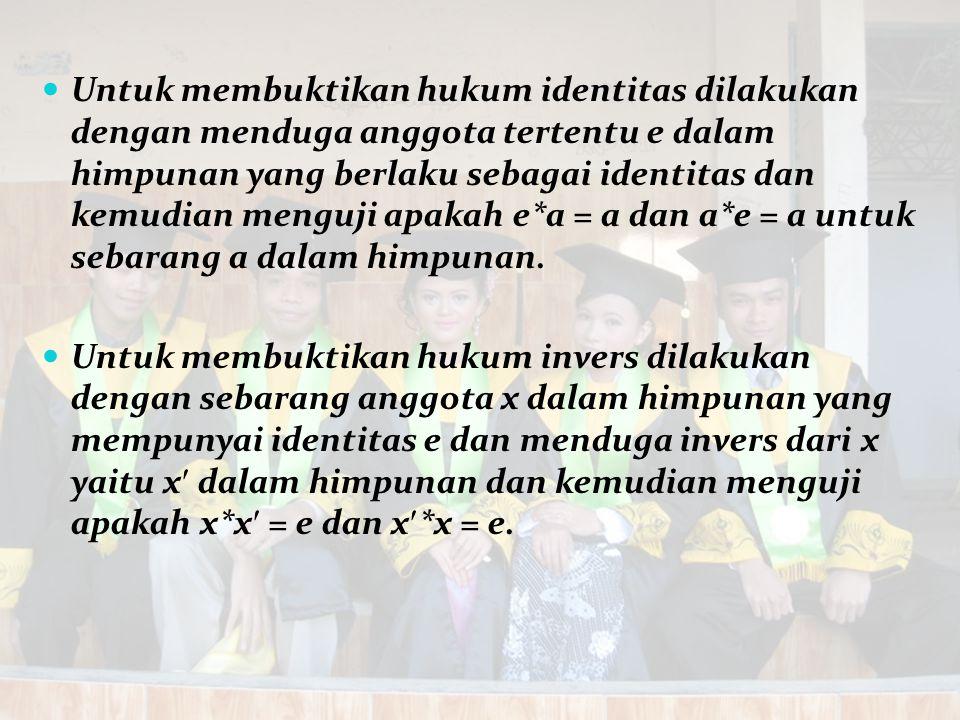 Untuk membuktikan hukum identitas dilakukan dengan menduga anggota tertentu e dalam himpunan yang berlaku sebagai identitas dan kemudian menguji apakah e*a = a dan a*e = a untuk sebarang a dalam himpunan.