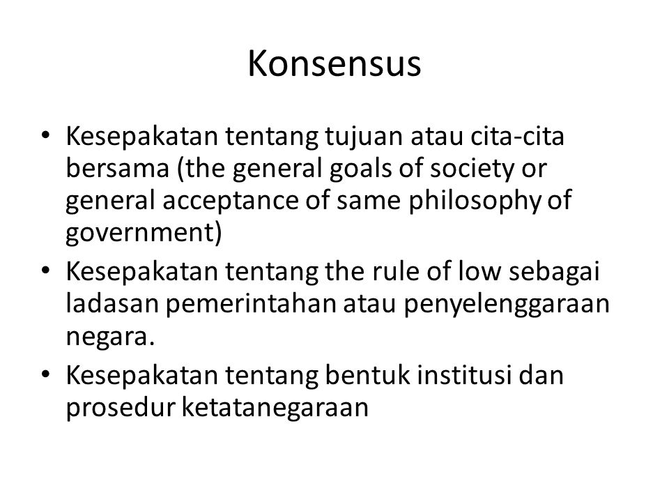 Konsensus Kesepakatan tentang tujuan atau cita-cita bersama (the general goals of society or general acceptance of same philosophy of government)