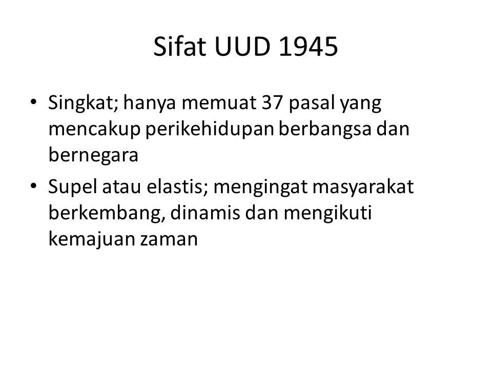 Sifat UUD 1945 Singkat; hanya memuat 37 pasal yang mencakup perikehidupan berbangsa dan bernegara.