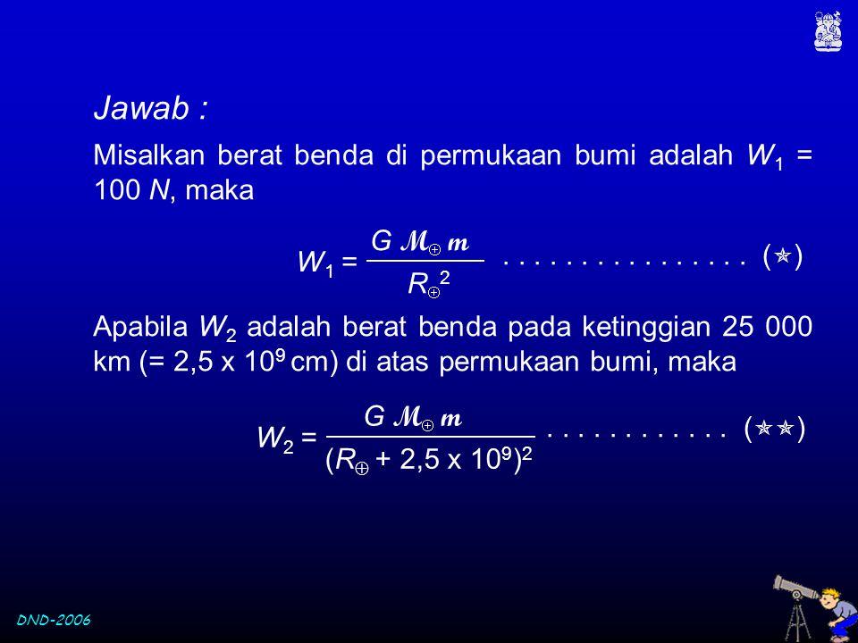 Jawab : Misalkan berat benda di permukaan bumi adalah W1 = 100 N, maka