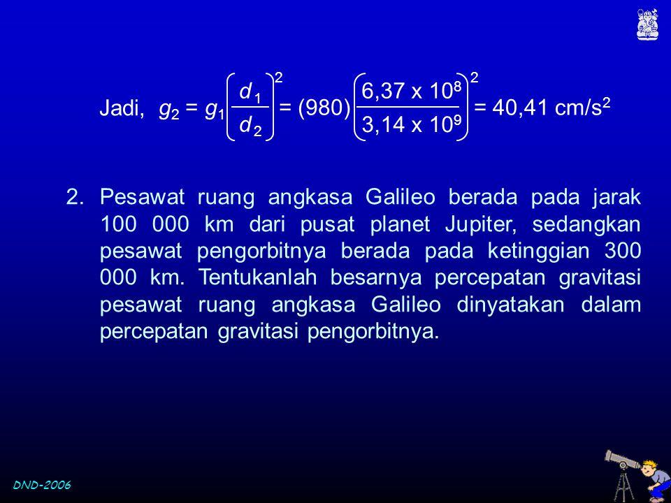 d 1 d 2. g2 = g1. 2. 3,14 x 109. 6,37 x 108. = (980) = 40,41 cm/s2. Jadi,