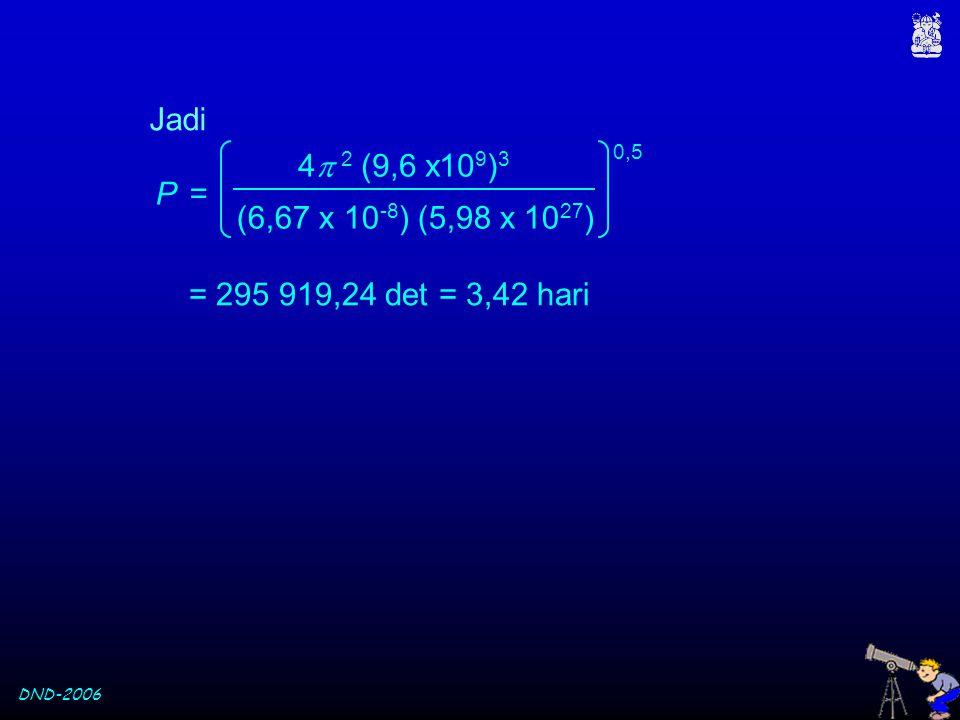 Jadi (6,67 x 10-8) (5,98 x 1027) 4 2 (9,6 x109)3 P = 0,5 = 295 919,24 det = 3,42 hari