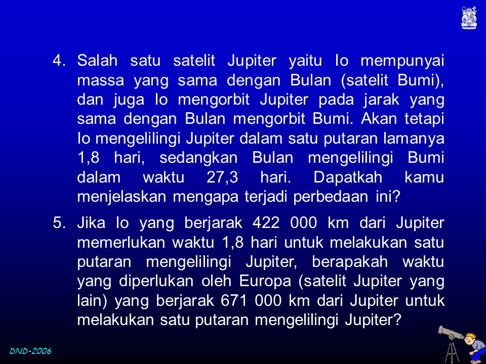 Salah satu satelit Jupiter yaitu Io mempunyai massa yang sama dengan Bulan (satelit Bumi), dan juga Io mengorbit Jupiter pada jarak yang sama dengan Bulan mengorbit Bumi. Akan tetapi Io mengelilingi Jupiter dalam satu putaran lamanya 1,8 hari, sedangkan Bulan mengelilingi Bumi dalam waktu 27,3 hari. Dapatkah kamu menjelaskan mengapa terjadi perbedaan ini