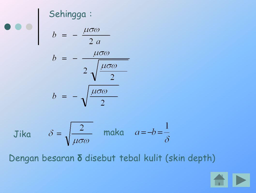 Dengan besaran δ disebut tebal kulit (skin depth)