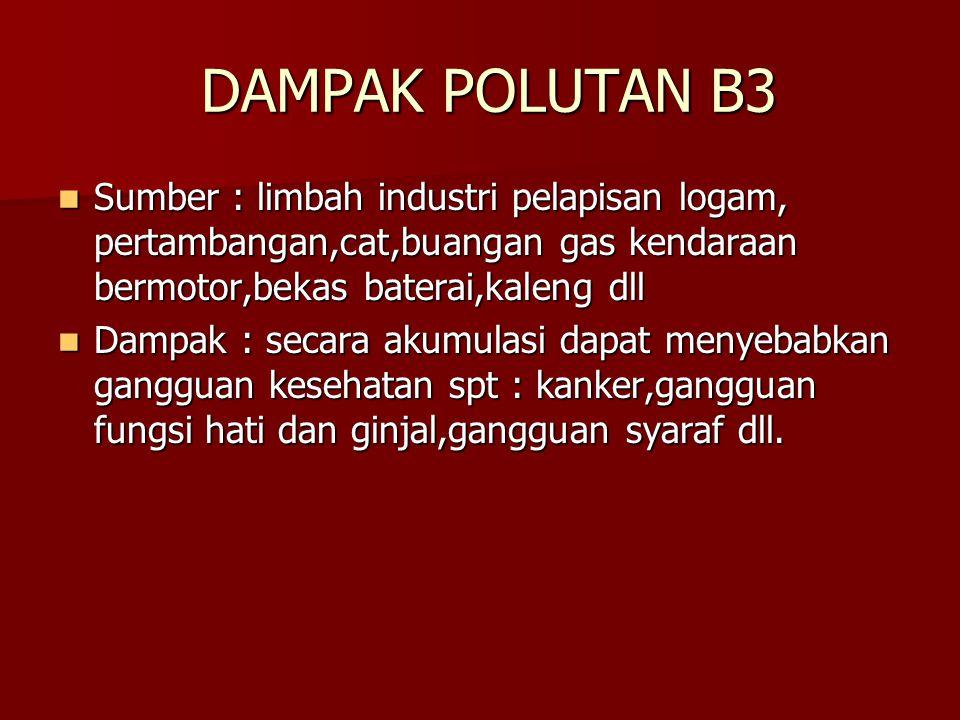 DAMPAK POLUTAN B3 Sumber : limbah industri pelapisan logam, pertambangan,cat,buangan gas kendaraan bermotor,bekas baterai,kaleng dll.