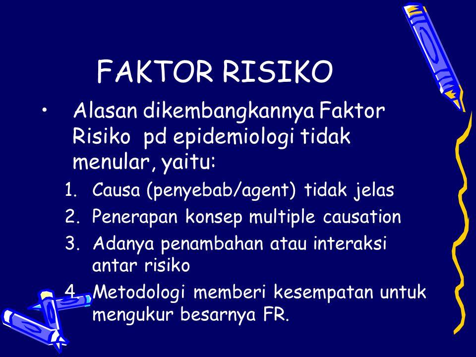 FAKTOR RISIKO Alasan dikembangkannya Faktor Risiko pd epidemiologi tidak menular, yaitu: Causa (penyebab/agent) tidak jelas.
