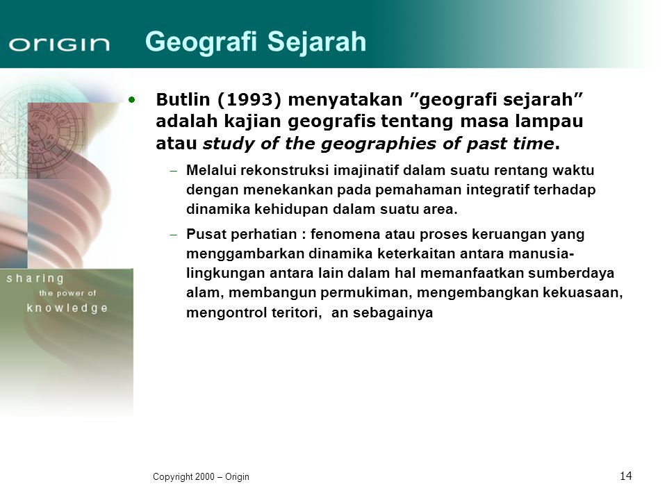 Geografi Sejarah Butlin (1993) menyatakan geografi sejarah adalah kajian geografis tentang masa lampau atau study of the geographies of past time.