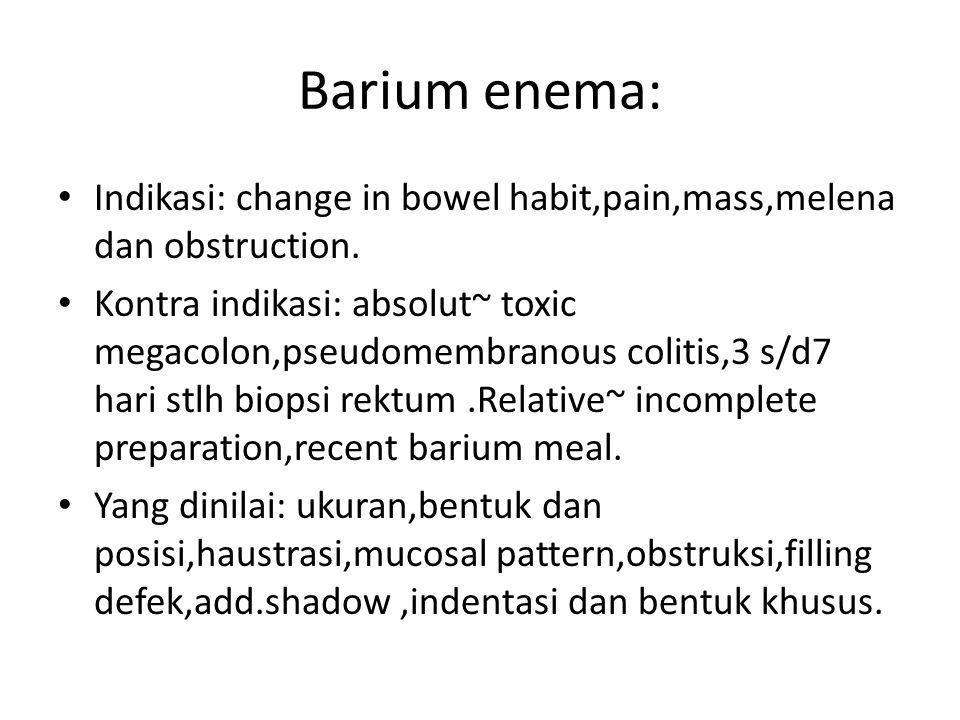 Barium enema: Indikasi: change in bowel habit,pain,mass,melena dan obstruction.