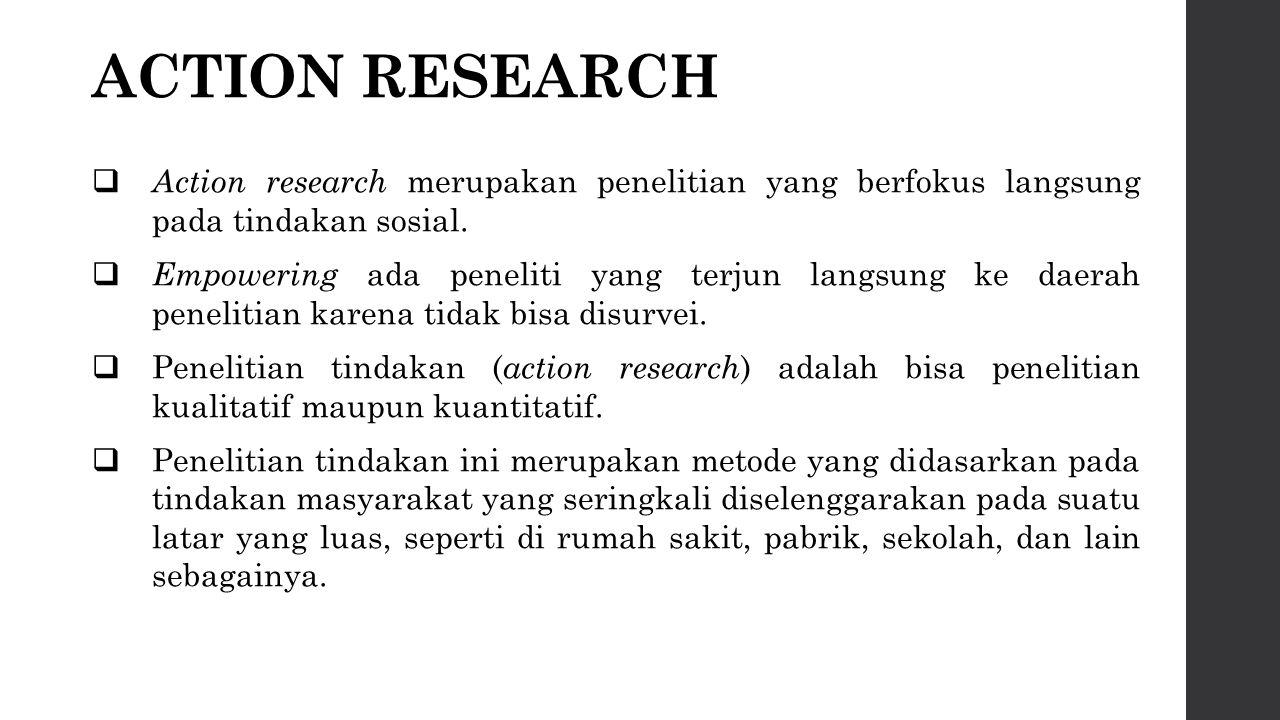 ACTION RESEARCH Action research merupakan penelitian yang berfokus langsung pada tindakan sosial.