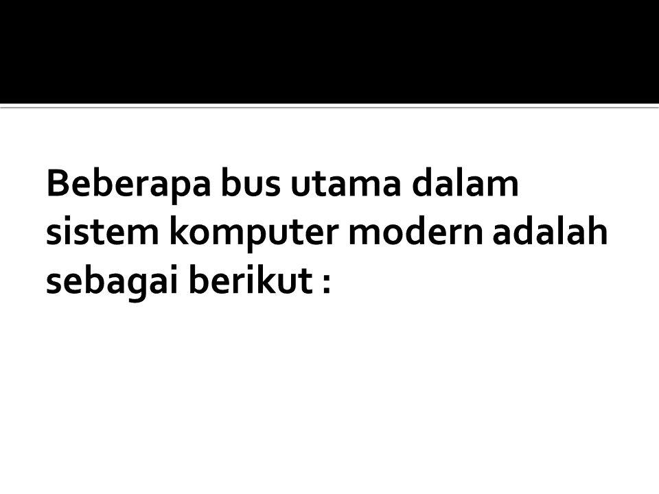 Beberapa bus utama dalam sistem komputer modern adalah sebagai berikut :