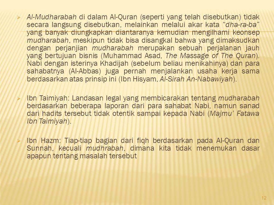 Al-Mudharabah di dalam Al-Quran (seperti yang telah disebutkan) tidak secara langsung disebutkan, melainkan melalui akar kata dha-ra-ba yang banyak diungkapkan diantaranya kemudian mengilhami keonsep mudharabah, meskipun tidak bisa disangkal bahwa yang dimaksudkan dengan perjanjian mudharabah merupakan sebuah perjalanan jauh yang bertujuan bisnis (Muhammad Asad, The Massage of The Quran). Nabi dengan isterinya Khadijah (sebelum beliau menikahinya) dan para sahabatnya (Al-Abbas) juga pernah menjalankan usaha kerja sama berdasarkan atas prinsip ini (Ibn Hisyam, Al-Sirah An-Nabawiyah).