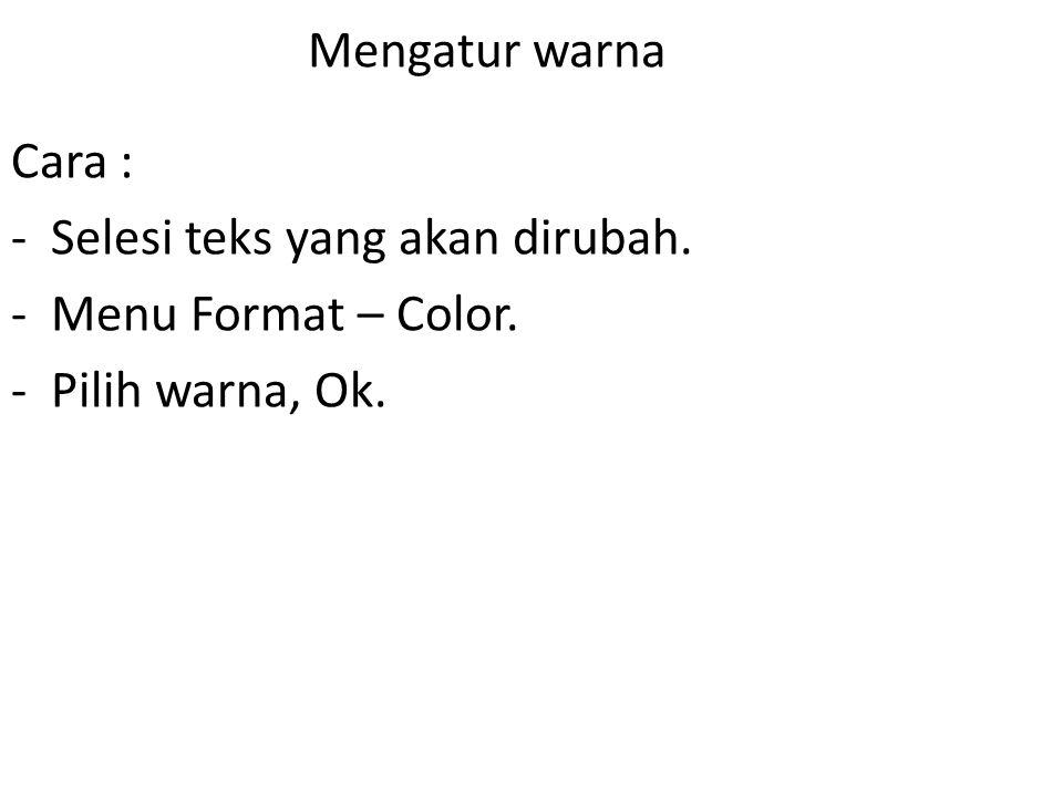 Mengatur warna Cara : Selesi teks yang akan dirubah. Menu Format – Color. Pilih warna, Ok.