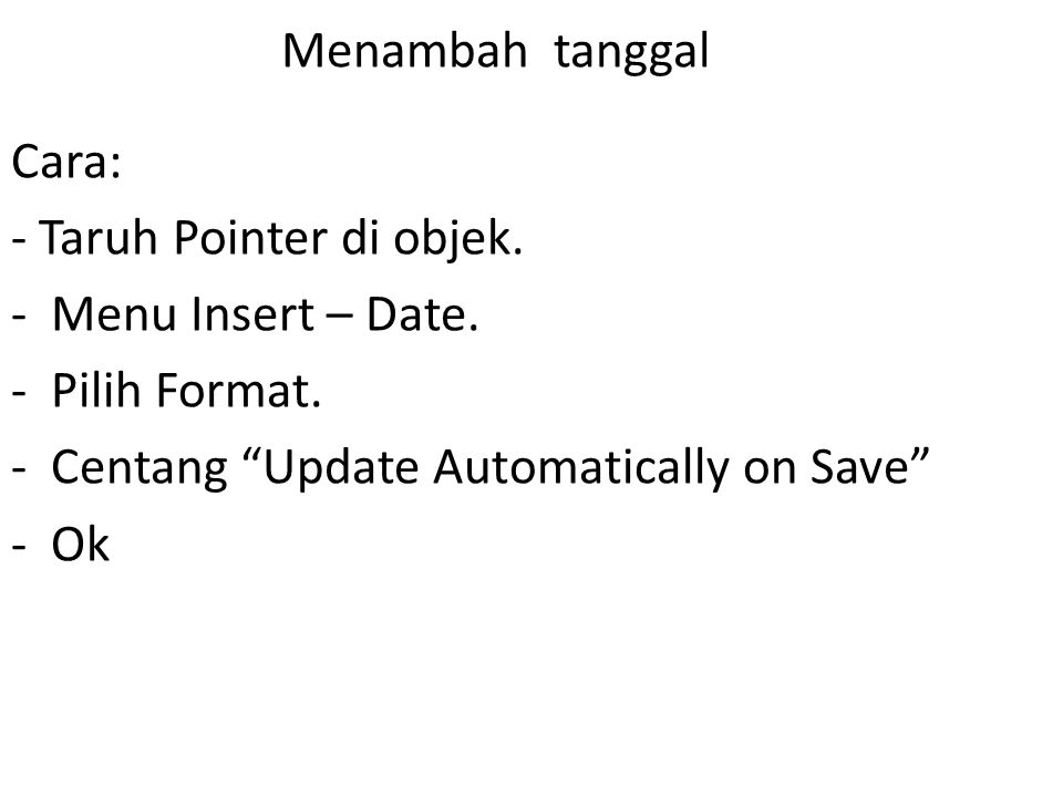 Menambah tanggal Cara: - Taruh Pointer di objek. Menu Insert – Date. Pilih Format. Centang Update Automatically on Save