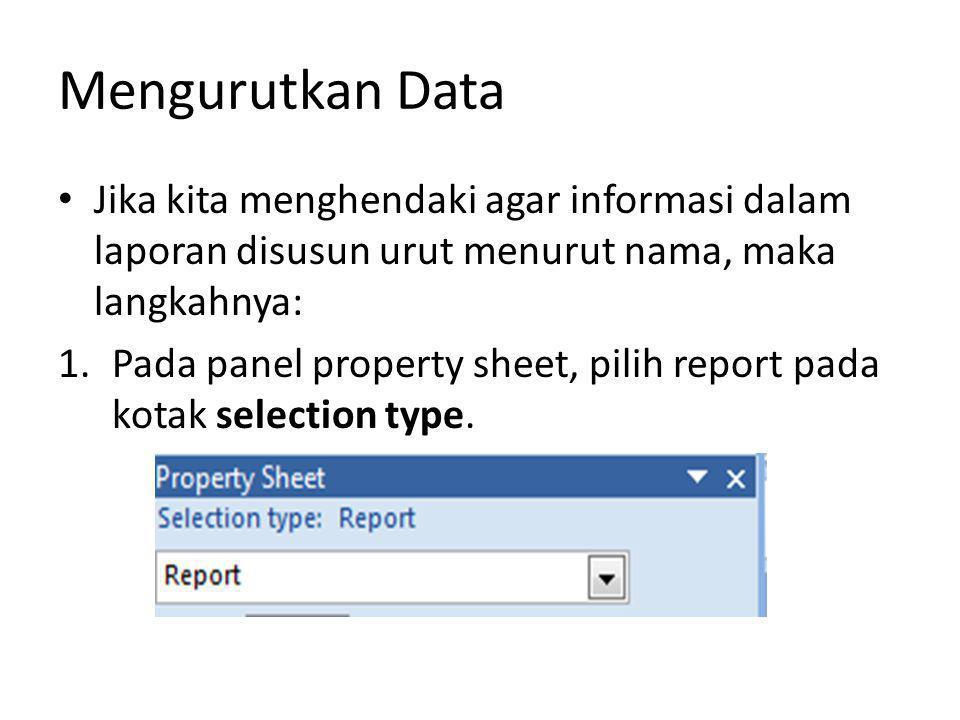 Mengurutkan Data Jika kita menghendaki agar informasi dalam laporan disusun urut menurut nama, maka langkahnya: