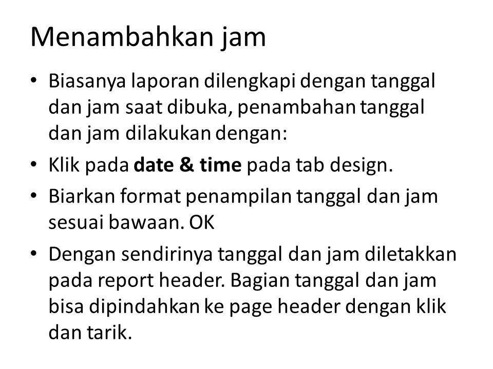Menambahkan jam Biasanya laporan dilengkapi dengan tanggal dan jam saat dibuka, penambahan tanggal dan jam dilakukan dengan: