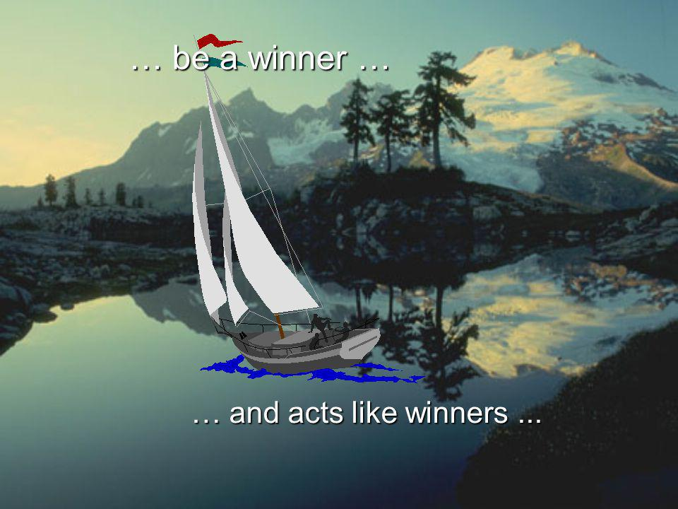 … be a winner … … and acts like winners ...