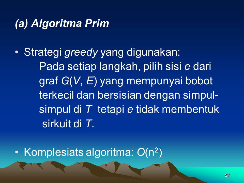 (a) Algoritma Prim Strategi greedy yang digunakan: Pada setiap langkah, pilih sisi e dari. graf G(V, E) yang mempunyai bobot.