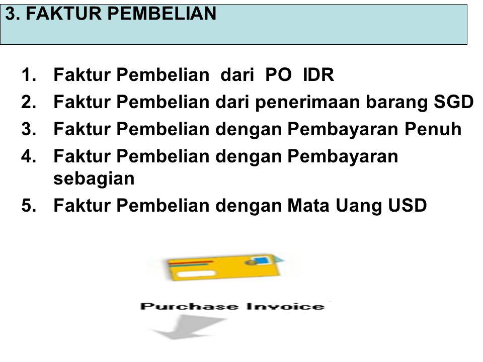 3. FAKTUR PEMBELIAN Faktur Pembelian dari PO IDR. Faktur Pembelian dari penerimaan barang SGD. Faktur Pembelian dengan Pembayaran Penuh.