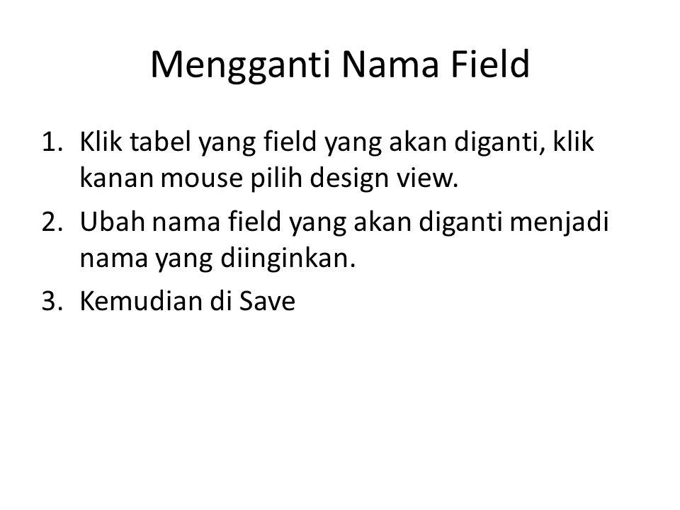 Mengganti Nama Field Klik tabel yang field yang akan diganti, klik kanan mouse pilih design view.