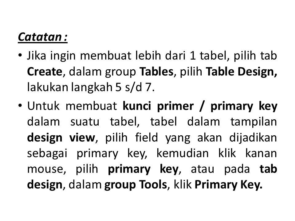 Catatan : Jika ingin membuat lebih dari 1 tabel, pilih tab Create, dalam group Tables, pilih Table Design, lakukan langkah 5 s/d 7.