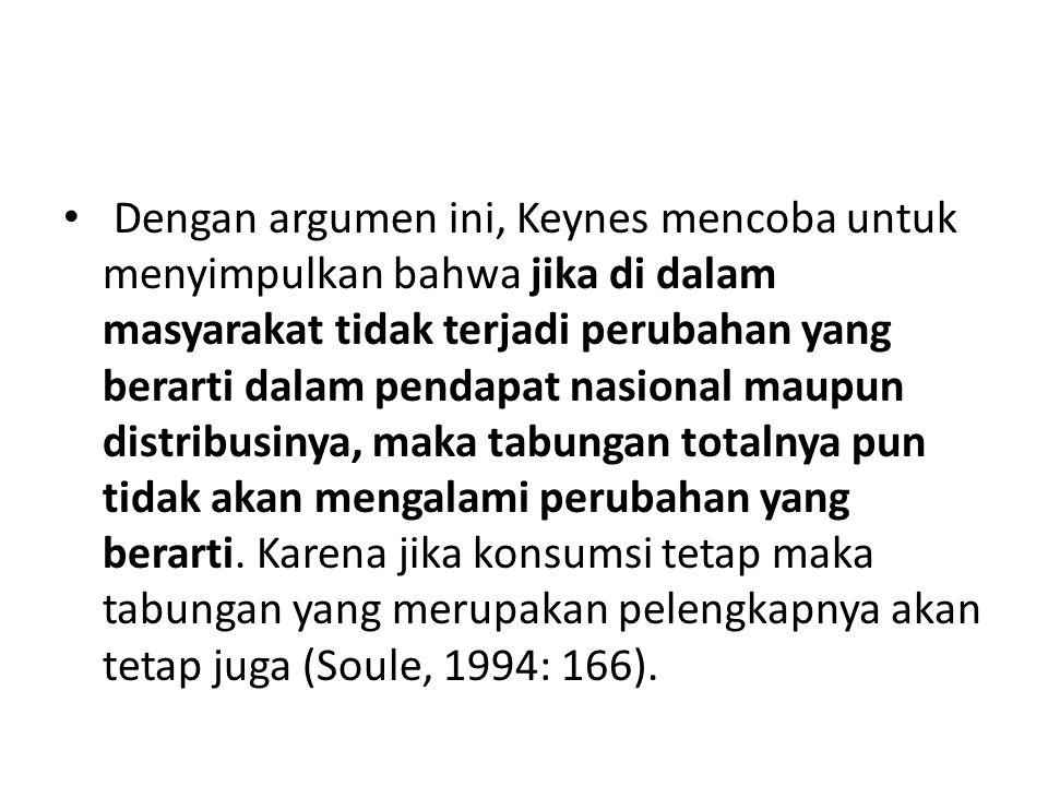 Dengan argumen ini, Keynes mencoba untuk menyimpulkan bahwa jika di dalam masyarakat tidak terjadi perubahan yang berarti dalam pendapat nasional maupun distribusinya, maka tabungan totalnya pun tidak akan mengalami perubahan yang berarti.