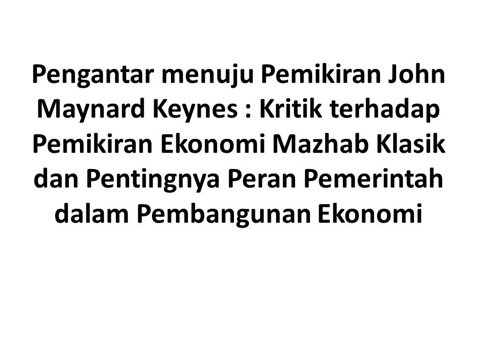 Pengantar menuju Pemikiran John Maynard Keynes : Kritik terhadap Pemikiran Ekonomi Mazhab Klasik dan Pentingnya Peran Pemerintah dalam Pembangunan Ekonomi