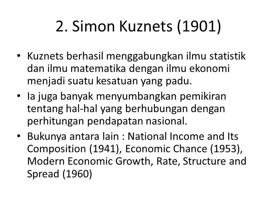 2. Simon Kuznets (1901) Kuznets berhasil menggabungkan ilmu statistik dan ilmu matematika dengan ilmu ekonomi menjadi suatu kesatuan yang padu.