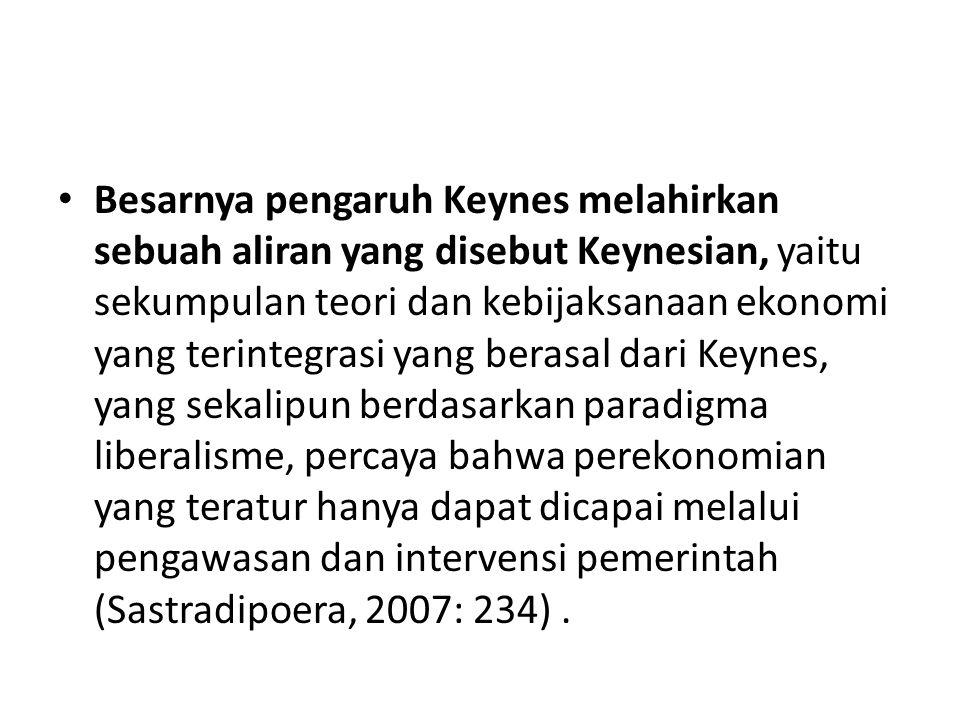 Besarnya pengaruh Keynes melahirkan sebuah aliran yang disebut Keynesian, yaitu sekumpulan teori dan kebijaksanaan ekonomi yang terintegrasi yang berasal dari Keynes, yang sekalipun berdasarkan paradigma liberalisme, percaya bahwa perekonomian yang teratur hanya dapat dicapai melalui pengawasan dan intervensi pemerintah (Sastradipoera, 2007: 234) .