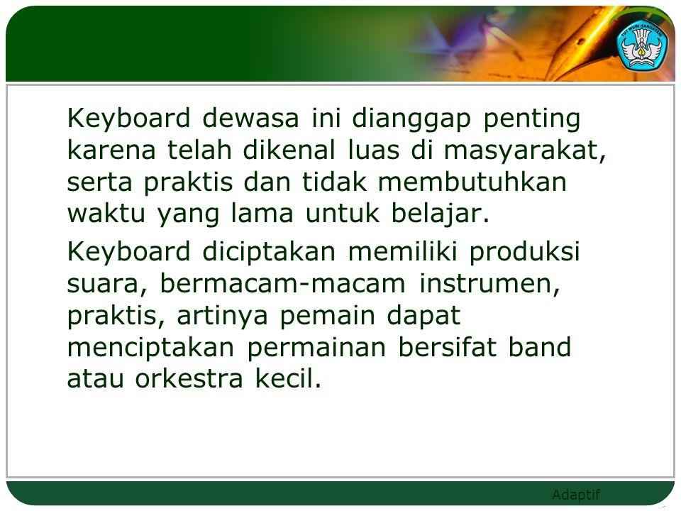 Keyboard dewasa ini dianggap penting karena telah dikenal luas di masyarakat, serta praktis dan tidak membutuhkan waktu yang lama untuk belajar.