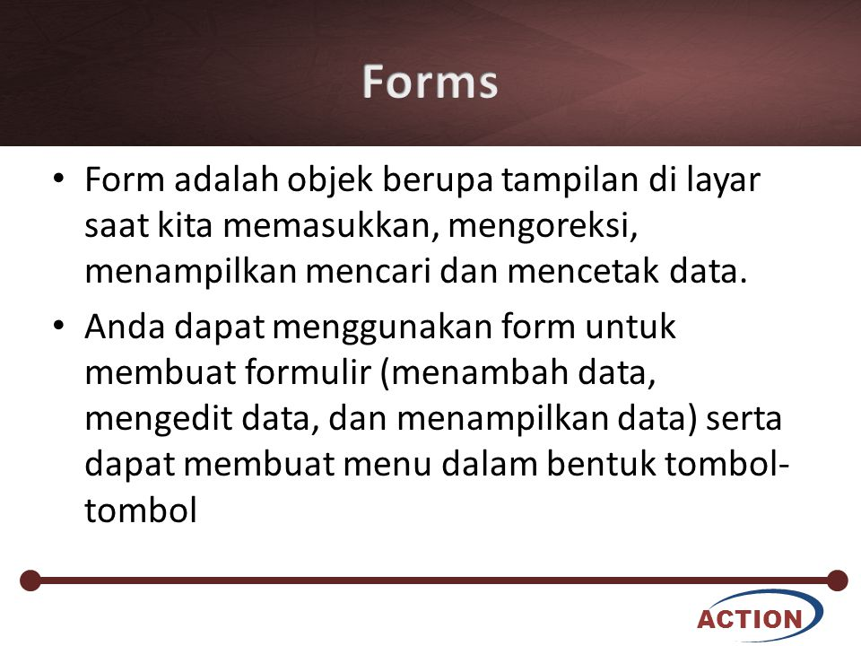 Forms Form adalah objek berupa tampilan di layar saat kita memasukkan, mengoreksi, menampilkan mencari dan mencetak data.