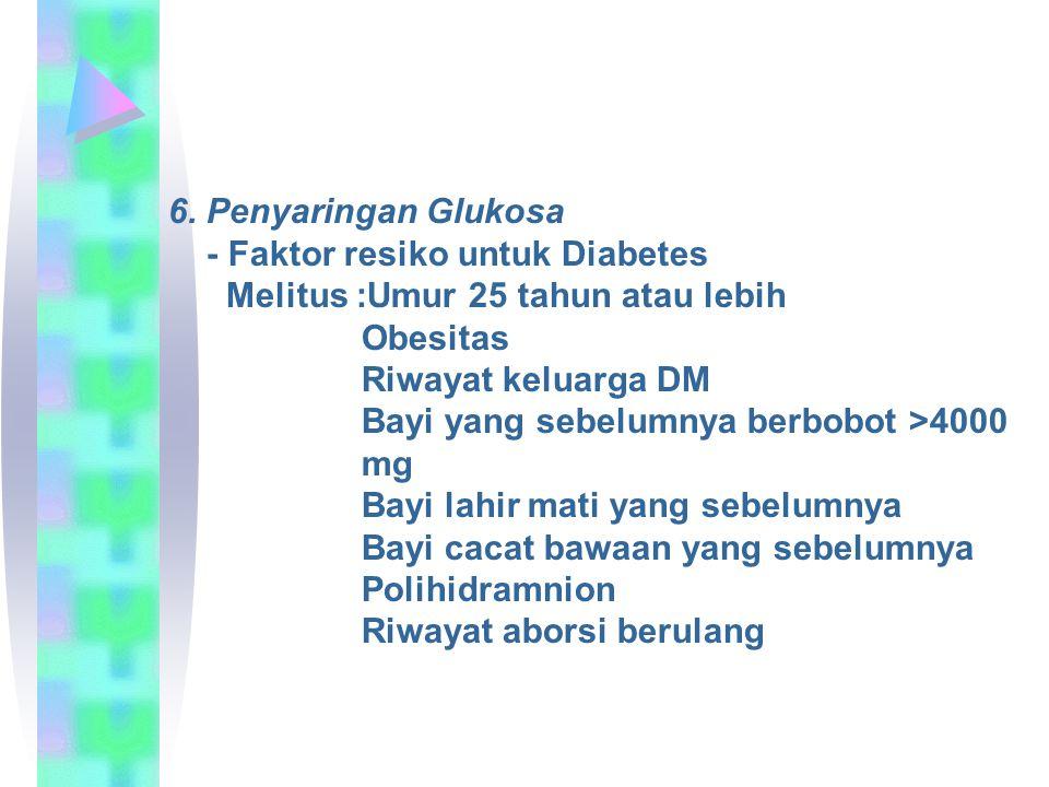 6. Penyaringan Glukosa - Faktor resiko untuk Diabetes. Melitus :Umur 25 tahun atau lebih. Obesitas.